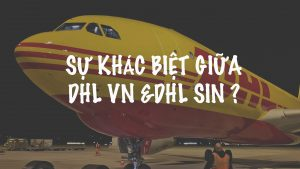Sự khác biệt giữa DHL VN & DHL SIN ?